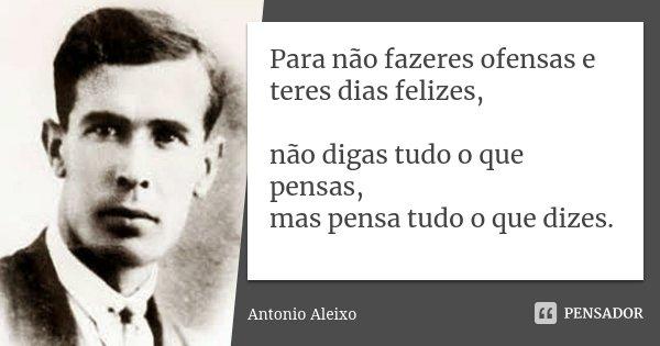 Para não fazeres ofensas e teres dias felizes, não digas tudo o que pensas, mas pensa tudo o que dizes.... Frase de Antonio Aleixo.