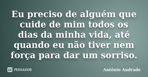 Eu preciso de alguém que cuide de mim todos os dias da minha vida, até quando eu não tiver nem força para dar um sorriso.... Frase de Antônio Andrade.