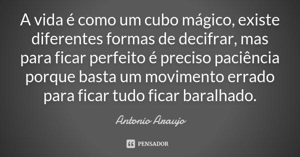 A vida é como um cubo mágico, existe diferentes formas de decifrar, mas para ficar perfeito é preciso paciência porque basta um movimento errado para ficar tudo... Frase de António Araújo.