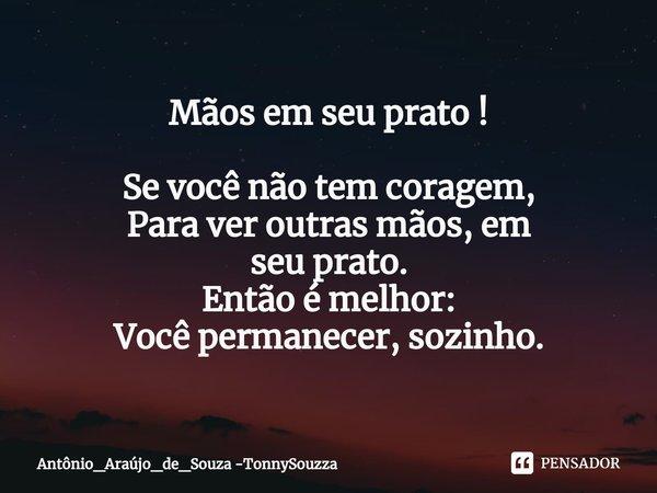 Mãos em seu prato ! Se você não tem coragem, Para ver outras mãos, em seu prato. Então é melhor: Você permanecer, sozinho.... Frase de Antônio_Araújo_de_Souza -TonnySouzza.