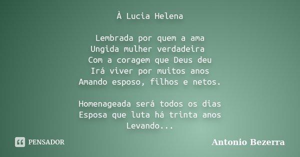 À Lucia Helena Lembrada por quem a ama Ungida mulher verdadeira Com a coragem que Deus deu Irá viver por muitos anos Amando esposo, filhos e netos. Homenageada ... Frase de Antonio Bezerra.