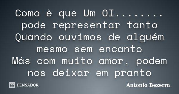Como è que Um OI........ pode representar tanto Quando ouvimos de alguém mesmo sem encanto Más com muito amor, podem nos deixar em pranto... Frase de Antonio Bezerra.
