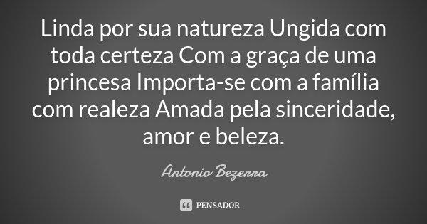 Linda por sua natureza Ungida com toda certeza Com a graça de uma princesa Importa-se com a família com realeza Amada pela sinceridade, amor e beleza.... Frase de Antonio Bezerra.
