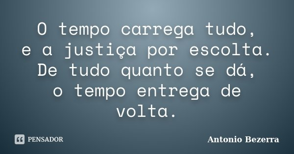 O tempo carrega tudo, e a justiça por escolta. De tudo quanto se dá, o tempo entrega de volta.... Frase de Antonio Bezerra.