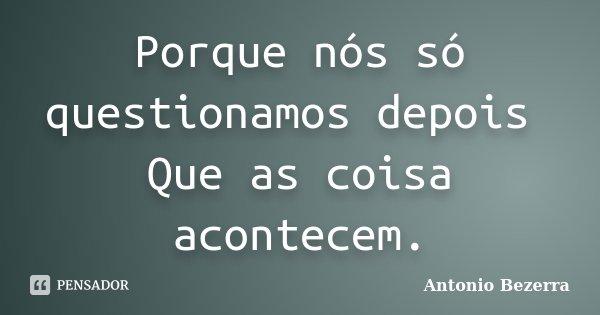Porque nós só questionamos depois Que as coisa acontecem.... Frase de Antonio Bezerra.