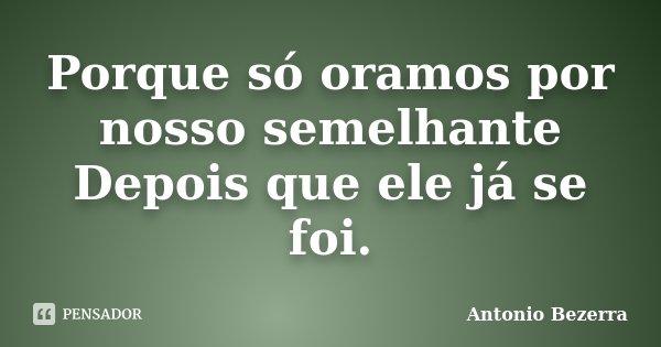 Porque só oramos por nosso semelhante Depois que ele já se foi.... Frase de Antonio Bezerra.