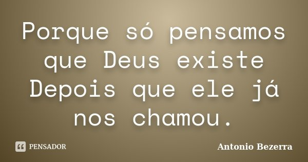 Porque só pensamos que Deus existe Depois que ele já nos chamou.... Frase de Antonio Bezerra.