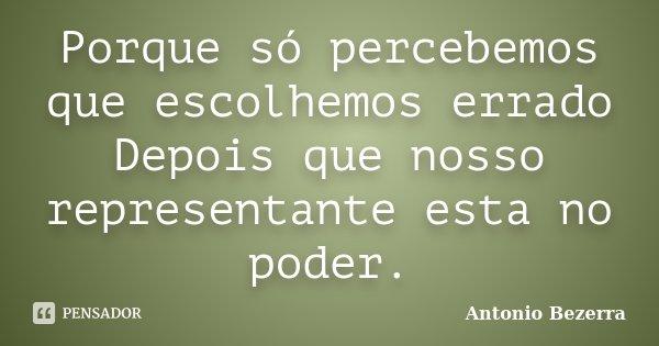 Porque só percebemos que escolhemos errado Depois que nosso representante esta no poder.... Frase de Antonio Bezerra.