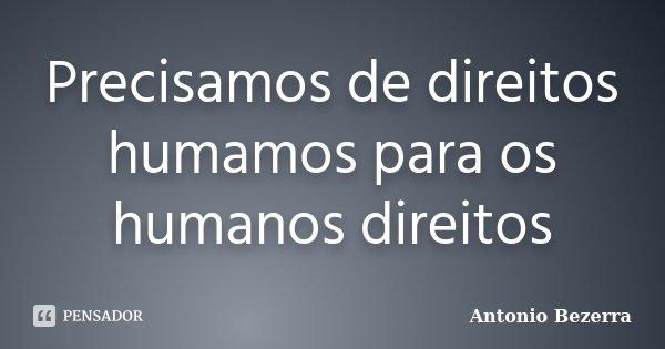 Precisamos de direitos humamos para os humanos direitos... Frase de Antonio Bezerra.