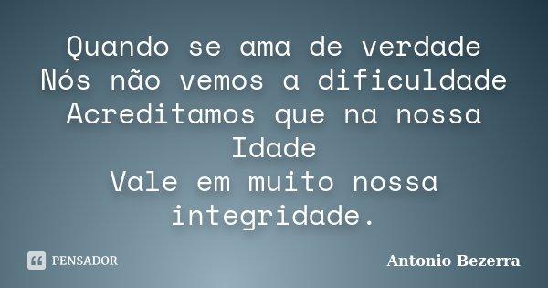 Quando se ama de verdade Nós não vemos a dificuldade Acreditamos que na nossa Idade Vale em muito nossa integridade.... Frase de Antonio Bezerra.
