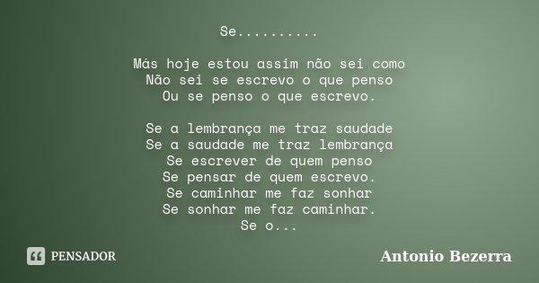 Se.......... Más hoje estou assim não sei como Não sei se escrevo o que penso Ou se penso o que escrevo. Se a lembrança me traz saudade Se a saudade me traz lem... Frase de Antonio Bezerra.