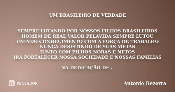 UM BRASILEIRO DE VERDADE SEMPRE LUTANDO POR NOSSOS FILHOS BRASILEIROS HOMEM DE REAL VALOR PELAVIDA SEMPRE LUTOU UNINDO CONHECIMENTO COM A FORÇA DE TRABALHO NUNC... Frase de Antonio Bezerra.