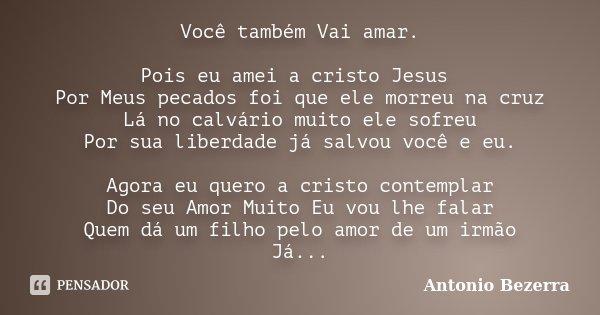 Você também Vai amar. Pois eu amei a cristo Jesus Por Meus pecados foi que ele morreu na cruz Lá no calvário muito ele sofreu Por sua liberdade já salvou você e... Frase de Antonio Bezerra.