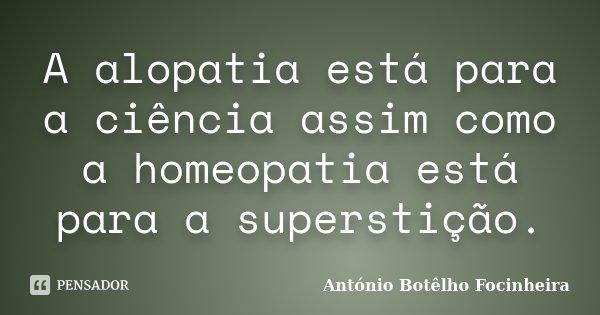 A alopatia está para a ciência assim como a homeopatia está para a superstição.... Frase de António Botêlho Focinheira.