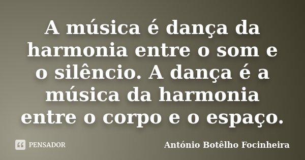 A música é dança da harmonia entre o som e o silêncio. A dança é a música da harmonia entre o corpo e o espaço.... Frase de António Botêlho Focinheira.