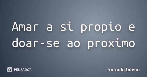 Amar a si propio e doar-se ao proximo... Frase de Antonio bueno.
