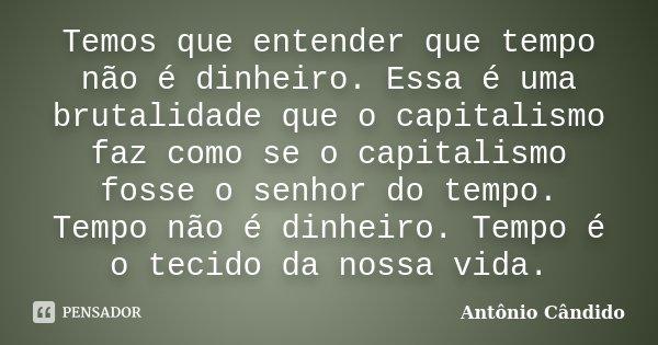 Temos que entender que tempo não é dinheiro. Essa é uma brutalidade que o capitalismo faz como se o capitalismo fosse o senhor do tempo. Tempo não é dinheiro. T... Frase de Antônio Cândido.