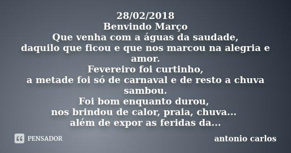 28/02/2018 Benvindo Março Que venha com a águas da saudade, daquilo que ficou e que nos marcou na alegria e amor. Fevereiro foi curtinho, a metade foi só de car... Frase de Antonio Carlos.