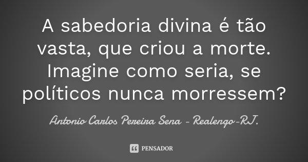 A sabedoria divina é tão vasta, que criou a morte. Imagine como seria, se políticos nunca morressem?... Frase de Antonio Carlos Pereira Sena - Realengo-RJ..