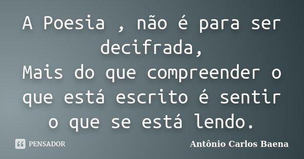 A Poesia , não é para ser decifrada, Mais do que compreender o que está escrito é sentir o que se está lendo.... Frase de Antônio Carlos Baena.