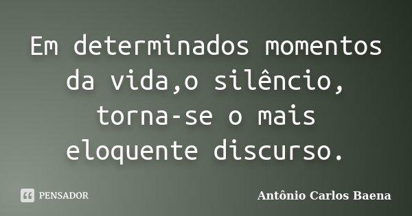 Em determinados momentos da vida,o silêncio, torna-se o mais eloquente discurso.... Frase de Antônio Carlos Baena.
