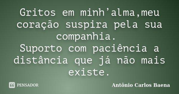 Gritos em minh'alma,meu coração suspira pela sua companhia. Suporto com paciência a distância que já não mais existe.... Frase de Antônio Carlos Baena.