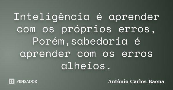 Inteligência é aprender com os próprios erros, Porém,sabedoria é aprender com os erros alheios.... Frase de Antônio Carlos Baena.