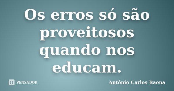 Os erros só são proveitosos quando nos educam.... Frase de Antônio Carlos Baena.