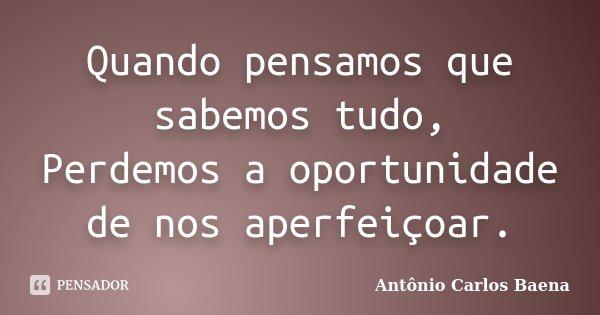 Quando pensamos que sabemos tudo, Perdemos a oportunidade de nos aperfeiçoar.... Frase de Antônio Carlos Baena.