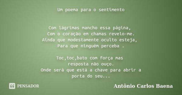 Um poema para o sentimento Com lágrimas mancho essa página, Com o coração em chamas revelo-me. Ainda que modestamente oculto esteja, Para que ninguém perceba . ... Frase de Antônio Carlos Baena.
