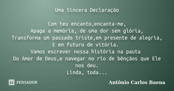 Uma Sincera Declaração Com teu encanto,encanta-me, Apaga a memória, de uma dor sem glória, Transforma um passado triste,em presente de alegria, E em futuro de v... Frase de Antônio Carlos Baena.