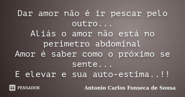 Dar amor não é ir pescar pelo outro... Aliás o amor não está no perímetro abdominal Amor é saber como o próximo se sente... E elevar e sua auto-estima..!!... Frase de Antonio Carlos Fonseca de Sousa.