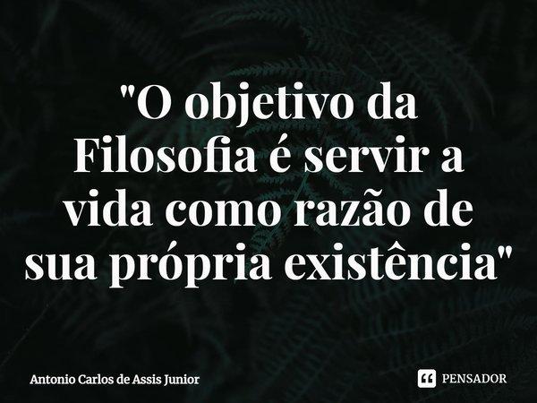 """""""O objetivo da Filosofia é servir a vida como razão de sua própria existência""""... Frase de Antonio Carlos de Assis Junior."""
