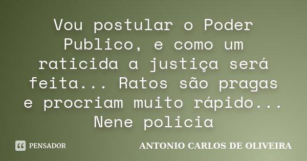 Vou postular o Poder Publico, e como um raticida a justiça será feita... Ratos são pragas e procriam muito rápido... Nene policia... Frase de Antonio Carlos de Oliveira.