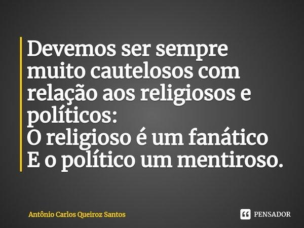 Devemos ser sempre muito cautelosos com relação aos religiosos e políticos: O religioso é um fanático E o político um mentiroso.... Frase de Antônio Carlos Queiroz Santos.