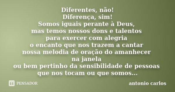Diferentes, não! Diferença, sim! Somos iguais perante à Deus, mas temos nossos dons e talentos para exercer com alegria o encanto que nos trazem a cantar nossa ... Frase de Antonio Carlos.