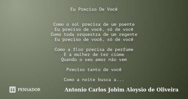 Eu Preciso De Você Como o sol precisa de um poente Eu preciso de você, só de você Como toda orquestra de um regente Eu preciso de você, só de você Como a flor p... Frase de Antonio Carlos Jobim Aloysio de Oliveira.