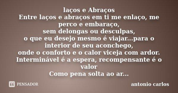 laços e Abraços Entre laços e abraços em ti me enlaço, me perco e embaraço, sem delongas ou desculpas, o que eu desejo mesmo é viajar...para o interior de seu a... Frase de Antonio Carlos.