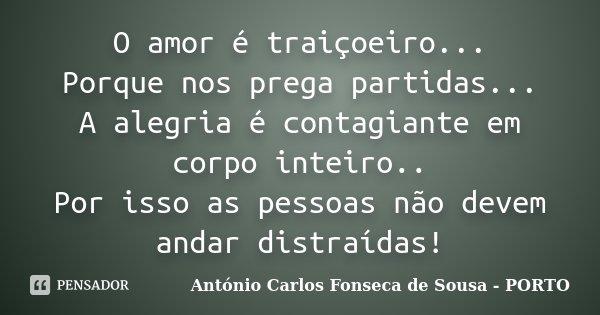 O amor é traiçoeiro... Porque nos prega partidas... A alegria é contagiante em corpo inteiro.. Por isso as pessoas não devem andar distraídas!... Frase de António Carlos Fonseca de Sousa - PORTO.