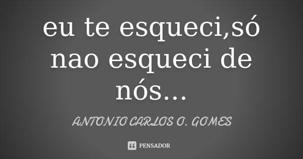 eu te esqueci,só nao esqueci de nós...... Frase de ANTONIO CARLOS O. GOMES.