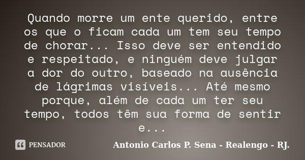Quando morre um ente querido, entre os que o ficam cada um tem seu tempo de chorar... Isso deve ser entendido e respeitado, e ninguém deve julgar a dor do outro... Frase de Antonio Carlos P. Sena - Realengo - RJ..
