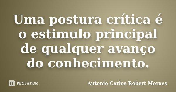 Uma postura crítica é o estimulo principal de qualquer avanço do conhecimento.... Frase de Antonio Carlos Robert Moraes.
