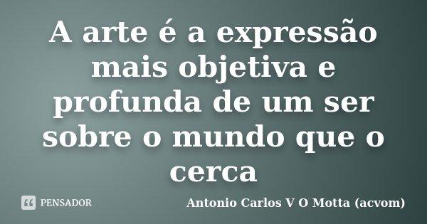 A arte é a expressão mais objetiva e profunda de um ser sobre o mundo que o cerca... Frase de Antonio Carlos V O Motta (acvom).