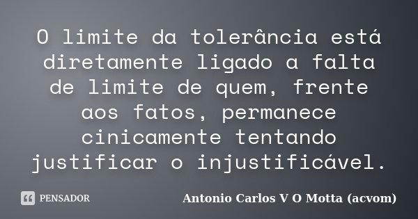 O limite da tolerância está diretamente ligado a falta de limite de quem, frente aos fatos, permanece cinicamente tentando justificar o injustificável.... Frase de Antonio Carlos V O Motta (acvom).
