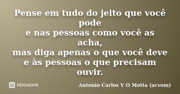 Pense em tudo do jeito que você pode e nas pessoas como você as acha, mas diga apenas o que você deve e às pessoas o que precisam ouvir.... Frase de Antonio Carlos V O Motta (acvom).