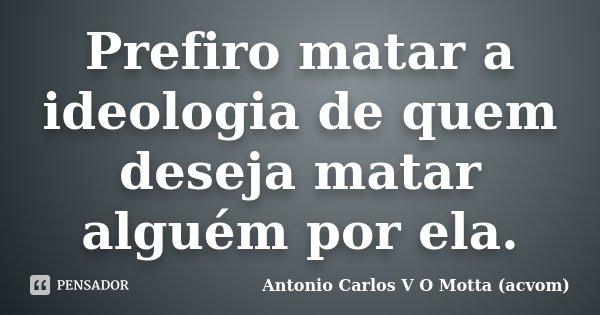 Prefiro matar a ideologia de quem deseja matar alguém por ela.... Frase de Antonio Carlos V O Motta (acvom).