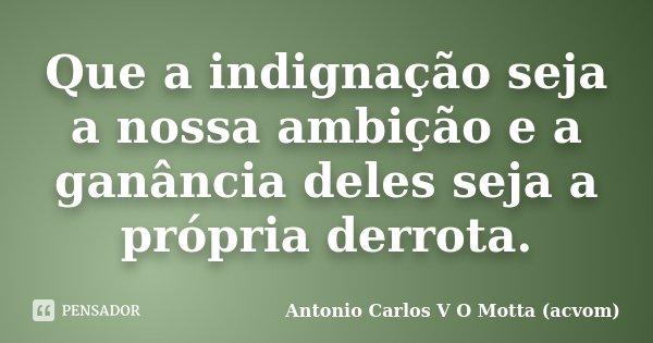 Que a indignação seja a nossa ambição e a ganância deles seja a própria derrota.... Frase de Antonio Carlos V O Motta (acvom).