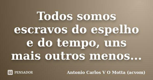 Todos somos escravos do espelho e do tempo, uns mais outros menos...... Frase de Antonio Carlos V O Motta (acvom).