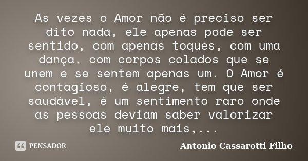 As vezes o Amor não é preciso ser dito nada, ele apenas pode ser sentido, com apenas toques, com uma dança, com corpos colados que se unem e se sentem apenas um... Frase de Antonio Cassarotti Filho.