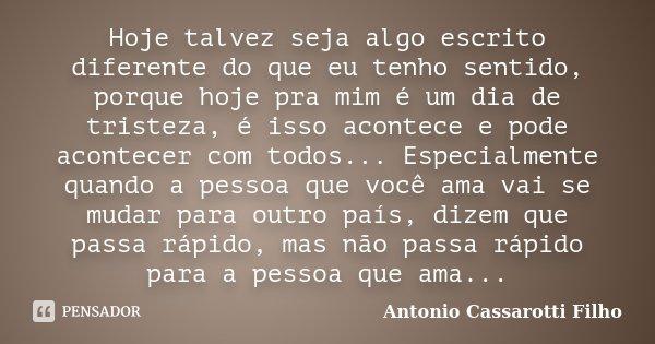 Hoje talvez seja algo escrito diferente do que eu tenho sentido, porque hoje pra mim é um dia de tristeza, é isso acontece e pode acontecer com todos... Especia... Frase de Antonio Cassarotti Filho.